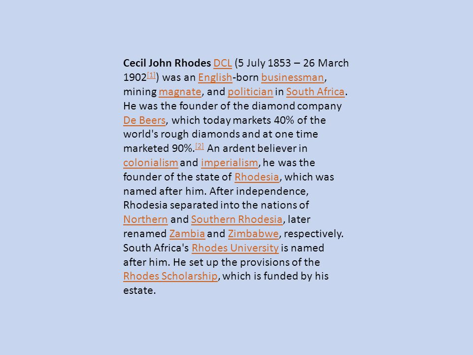 Cecil John Rhodes DCL (5 July 1853 – 26 March 1902[1]) was an English-born businessman, mining magnate, and politician in South Africa.